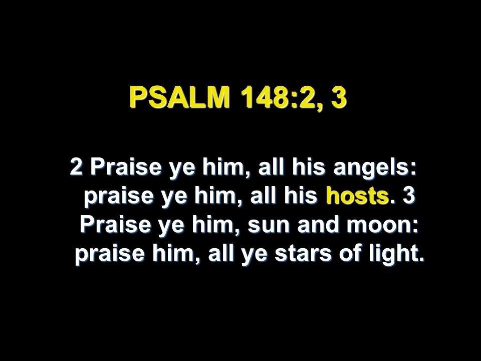 PSALM 148:2, 3 2 Praise ye him, all his angels: praise ye him, all his hosts.