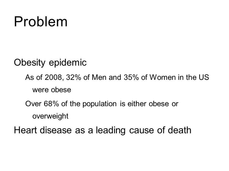Problem Obesity epidemic Heart disease as a leading cause of death