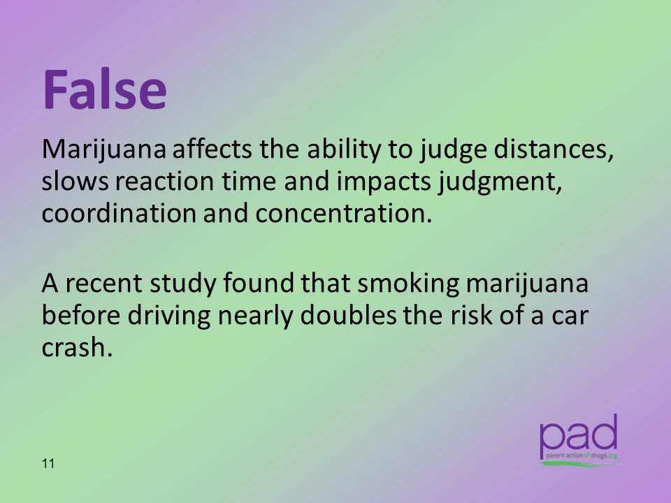 False Marijuana affects the ability to judge distances, slows reaction time and impacts judgment, coordination and concentration.
