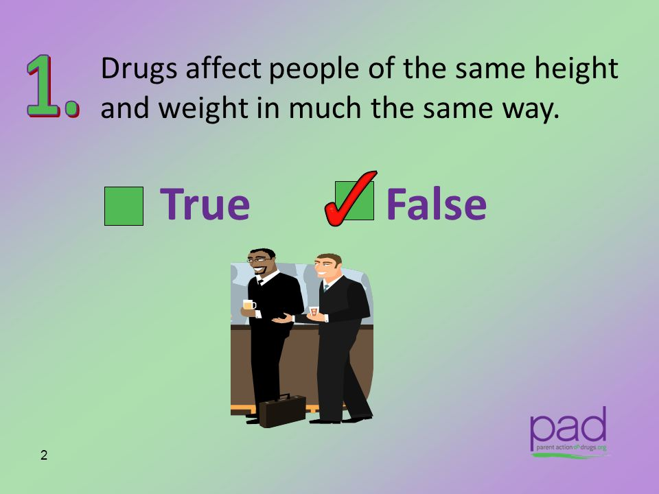 Drugs affect people of the same height and weight in much the same way.