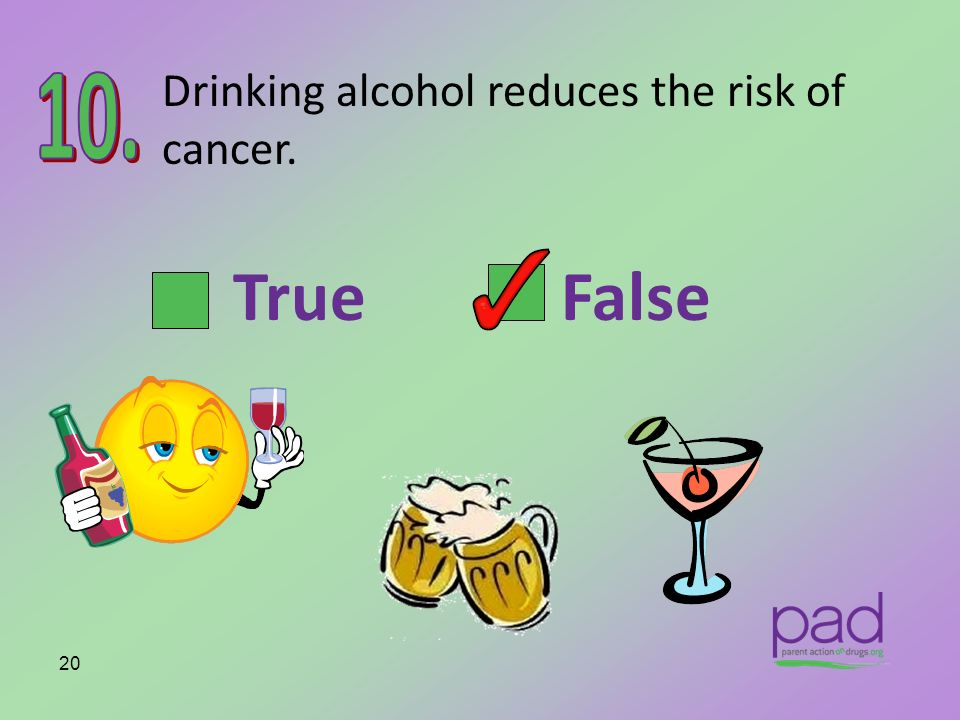 Drinking alcohol reduces the risk of cancer.