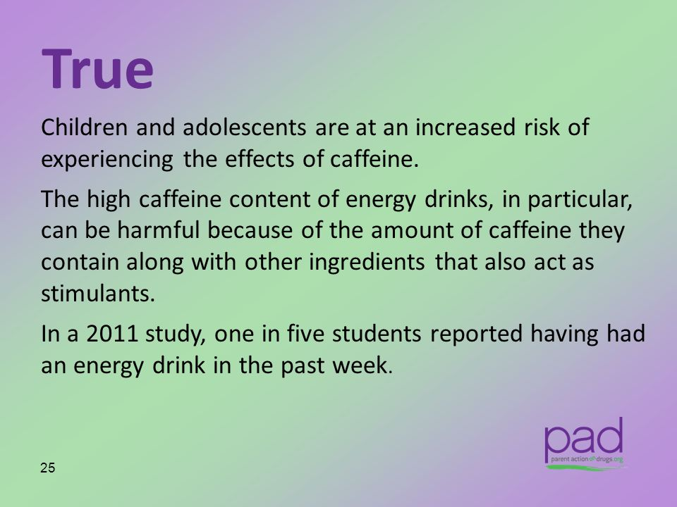 True Children and adolescents are at an increased risk of experiencing the effects of caffeine.