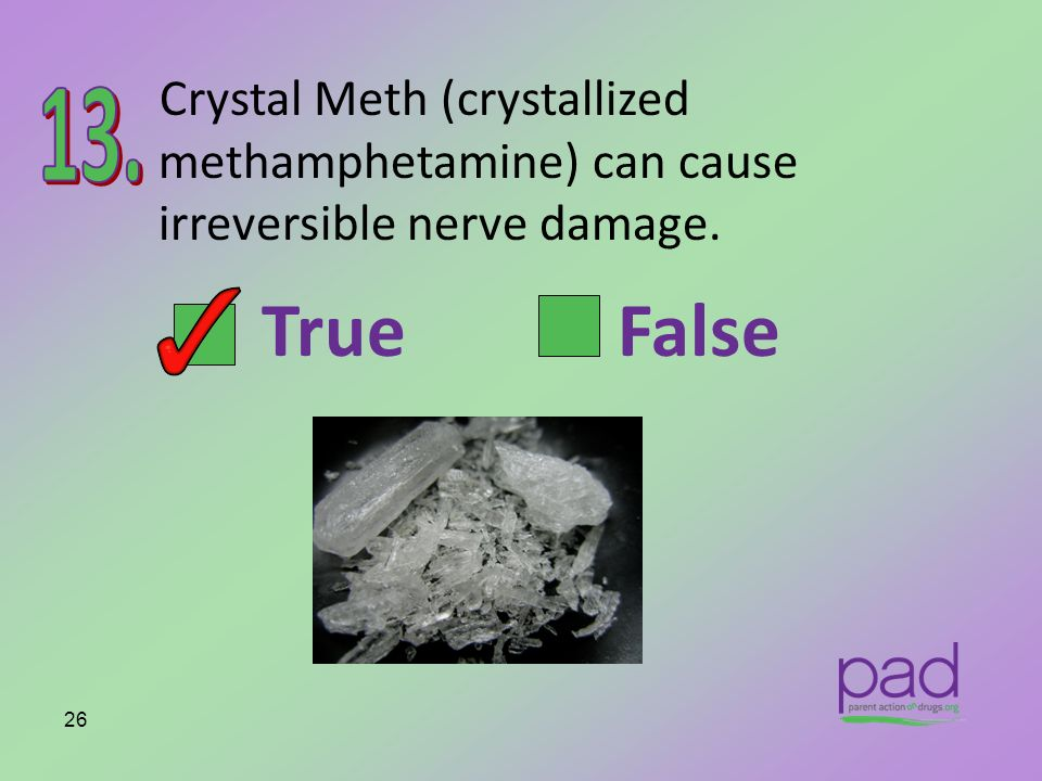 Crystal Meth (crystallized methamphetamine) can cause irreversible nerve damage.