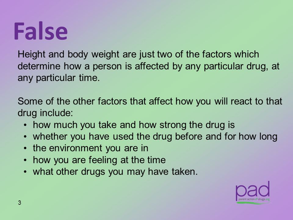 False Height and body weight are just two of the factors which determine how a person is affected by any particular drug, at any particular time.