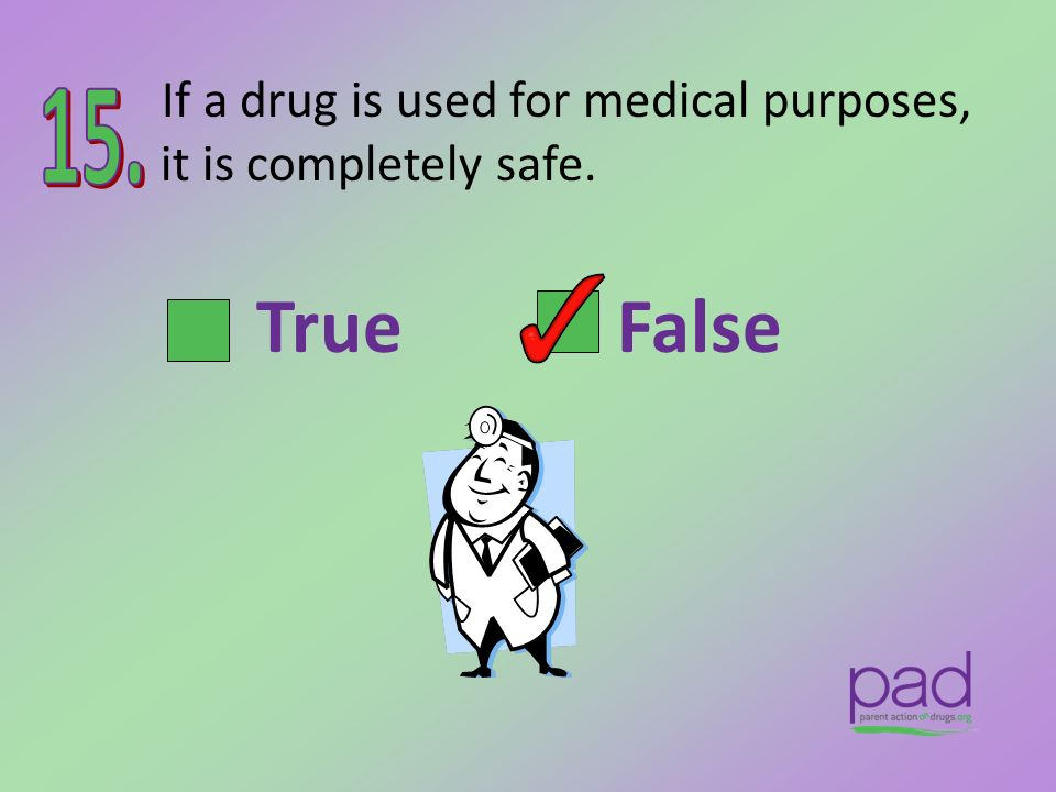 If a drug is used for medical purposes, it is completely safe.