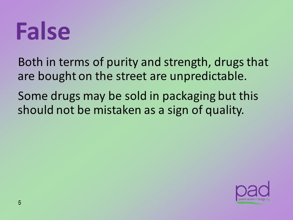 False Both in terms of purity and strength, drugs that are bought on the street are unpredictable.