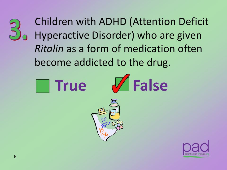 Children with ADHD (Attention Deficit Hyperactive Disorder) who are given Ritalin as a form of medication often become addicted to the drug.