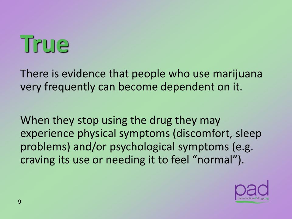 True There is evidence that people who use marijuana very frequently can become dependent on it.