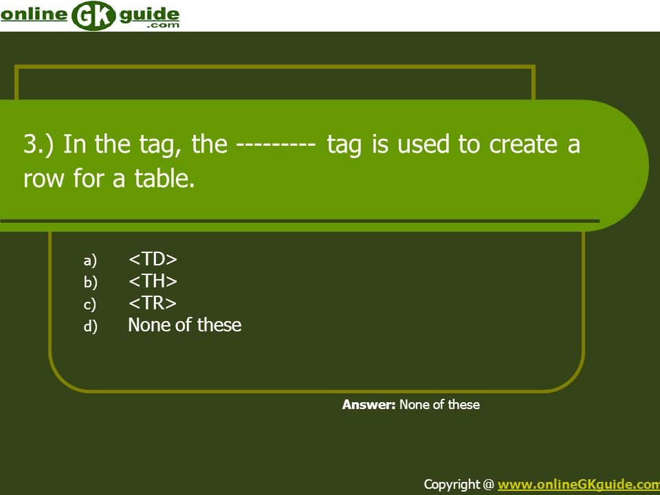 3.) In the tag, the tag is used to create a row for a table.