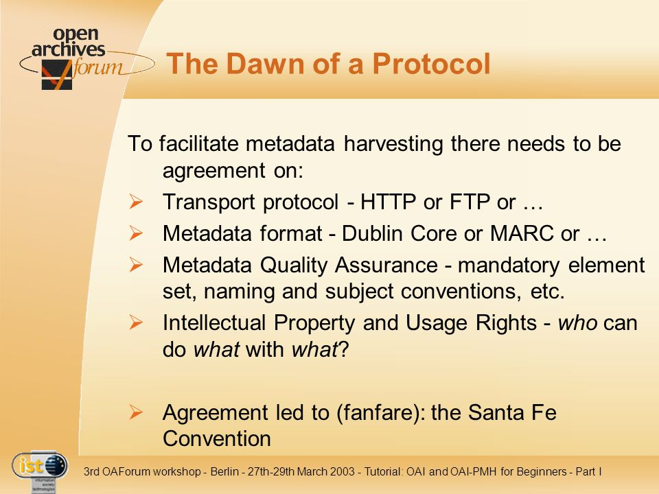 The Dawn of a Protocol To facilitate metadata harvesting there needs to be agreement on: Transport protocol - HTTP or FTP or …