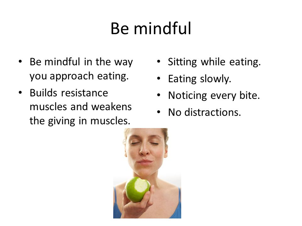 Be mindful Be mindful in the way you approach eating.