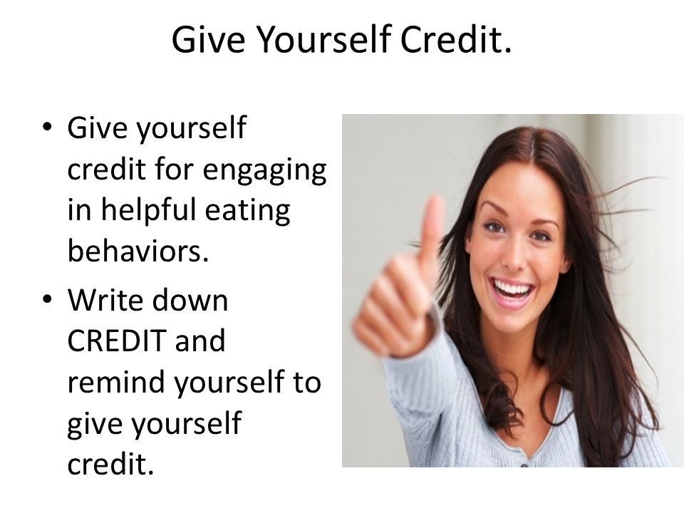 Give Yourself Credit. Give yourself credit for engaging in helpful eating behaviors.
