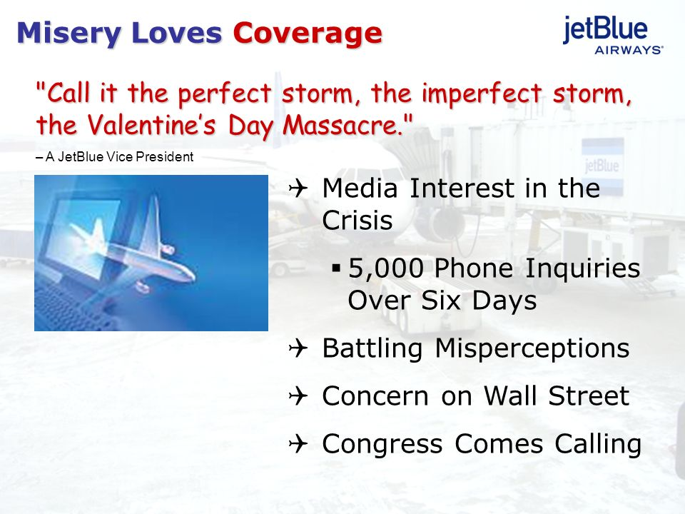 Misery Loves Coverage Call it the perfect storm, the imperfect storm, the Valentine's Day Massacre.