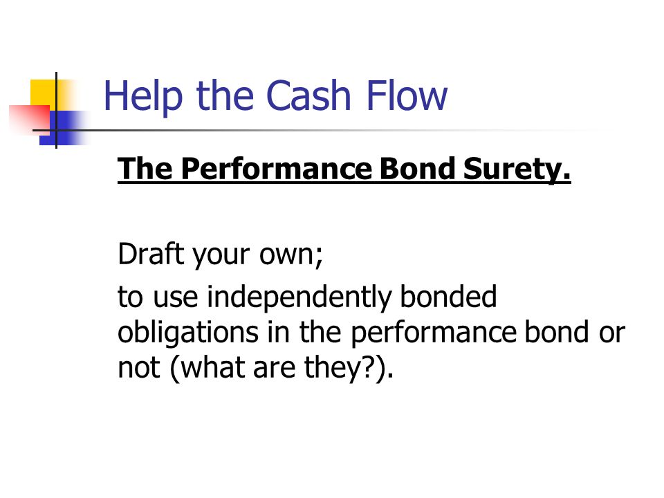 Help the Cash Flow The Performance Bond Surety. Draft your own;