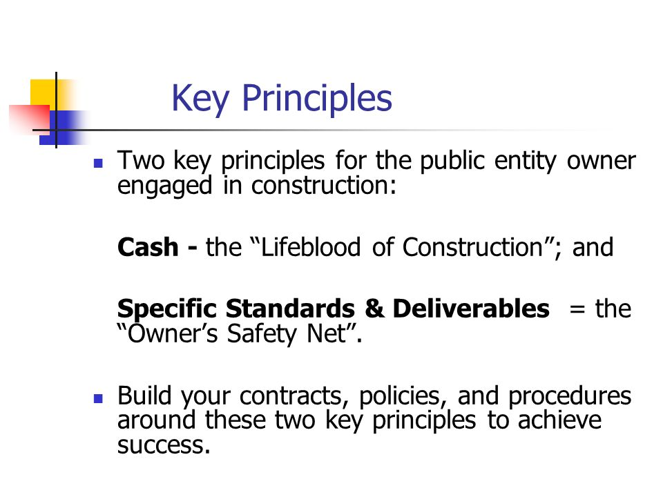 Key PrinciplesTwo key principles for the public entity owner engaged in construction: Cash - the Lifeblood of Construction ; and.