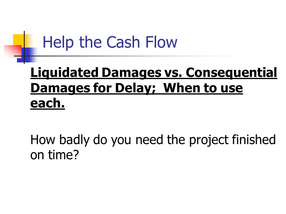 Help the Cash Flow Liquidated Damages vs. Consequential Damages for Delay; When to use each.