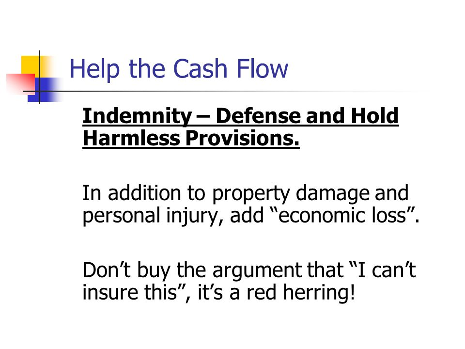 Help the Cash FlowIndemnity – Defense and Hold Harmless Provisions. In addition to property damage and personal injury, add economic loss .