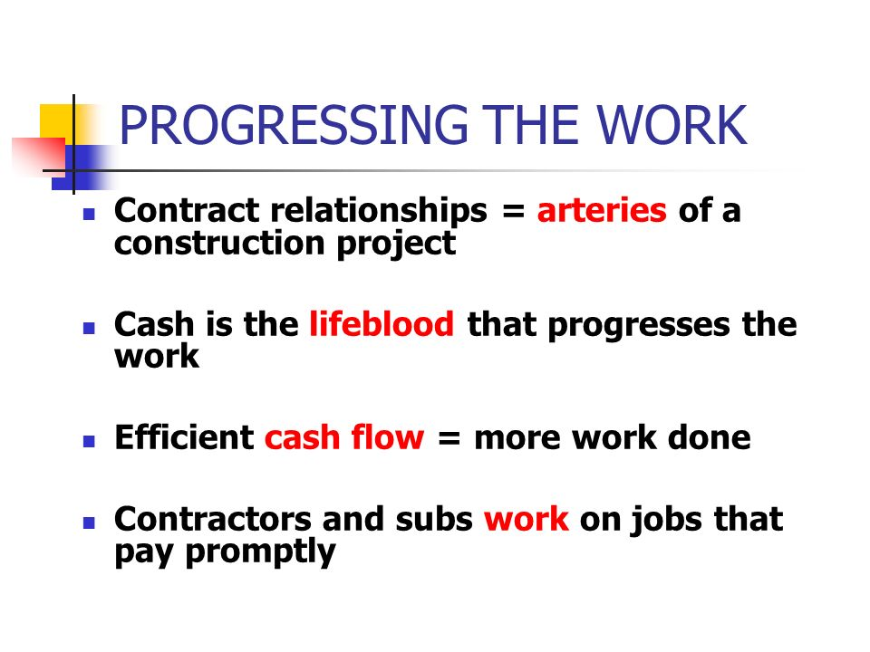 PROGRESSING THE WORK Contract relationships = arteries of a construction project. Cash is the lifeblood that progresses the work.