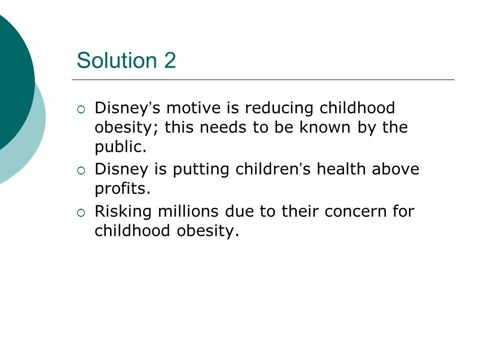 Solution 2 Disney's motive is reducing childhood obesity; this needs to be known by the public. Disney is putting children's health above profits.