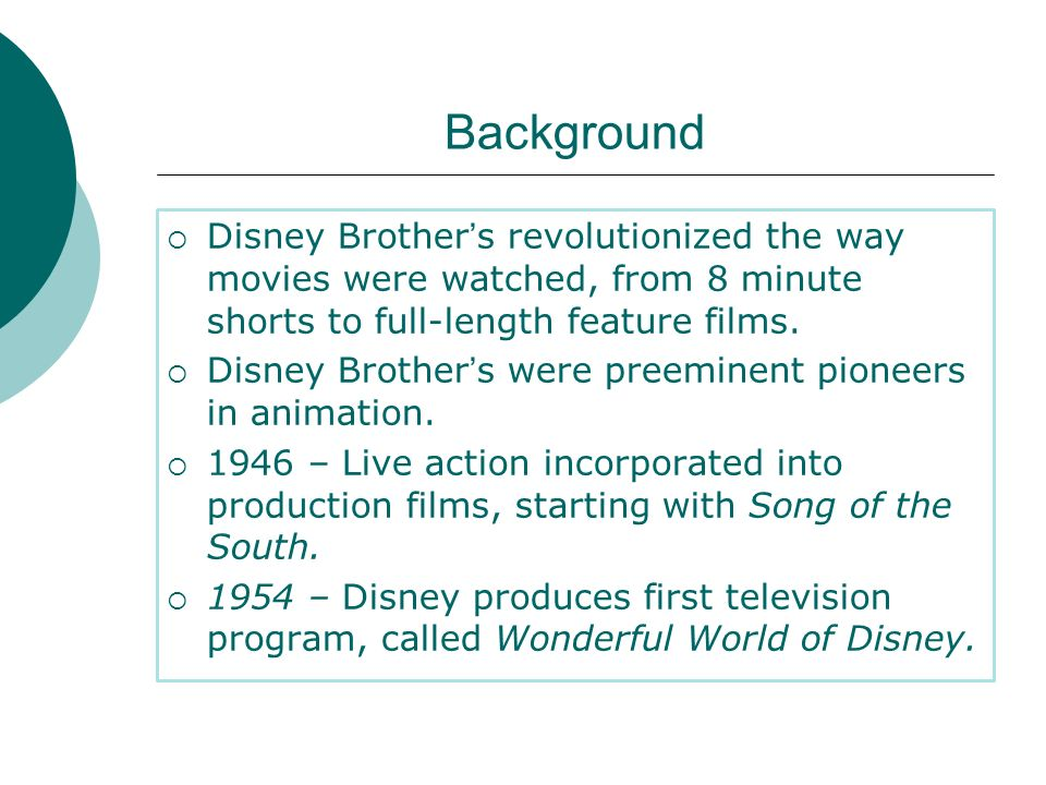 Background Disney Brother's revolutionized the way movies were watched, from 8 minute shorts to full-length feature films.