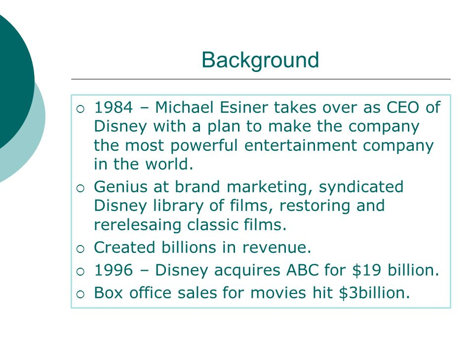 Background 1984 – Michael Esiner takes over as CEO of Disney with a plan to make the company the most powerful entertainment company in the world.
