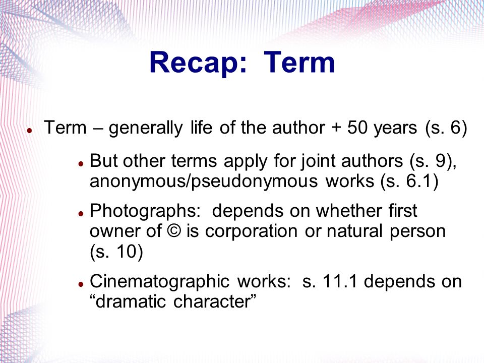 Recap: Term Term – generally life of the author + 50 years (s. 6)