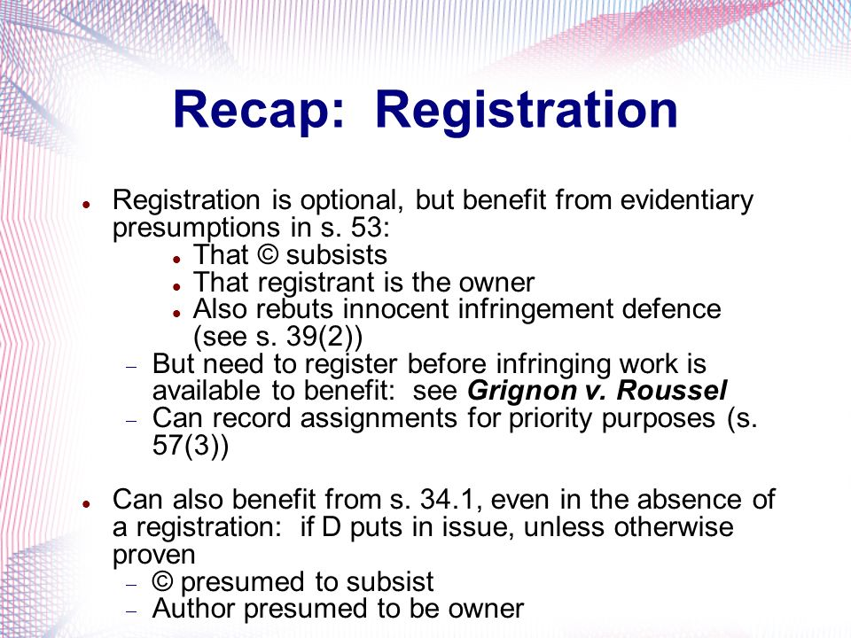Recap: Registration Registration is optional, but benefit from evidentiary presumptions in s. 53: That © subsists.