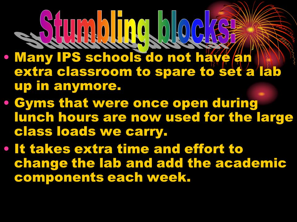 Stumbling blocks:Many IPS schools do not have an extra classroom to spare to set a lab up in anymore.