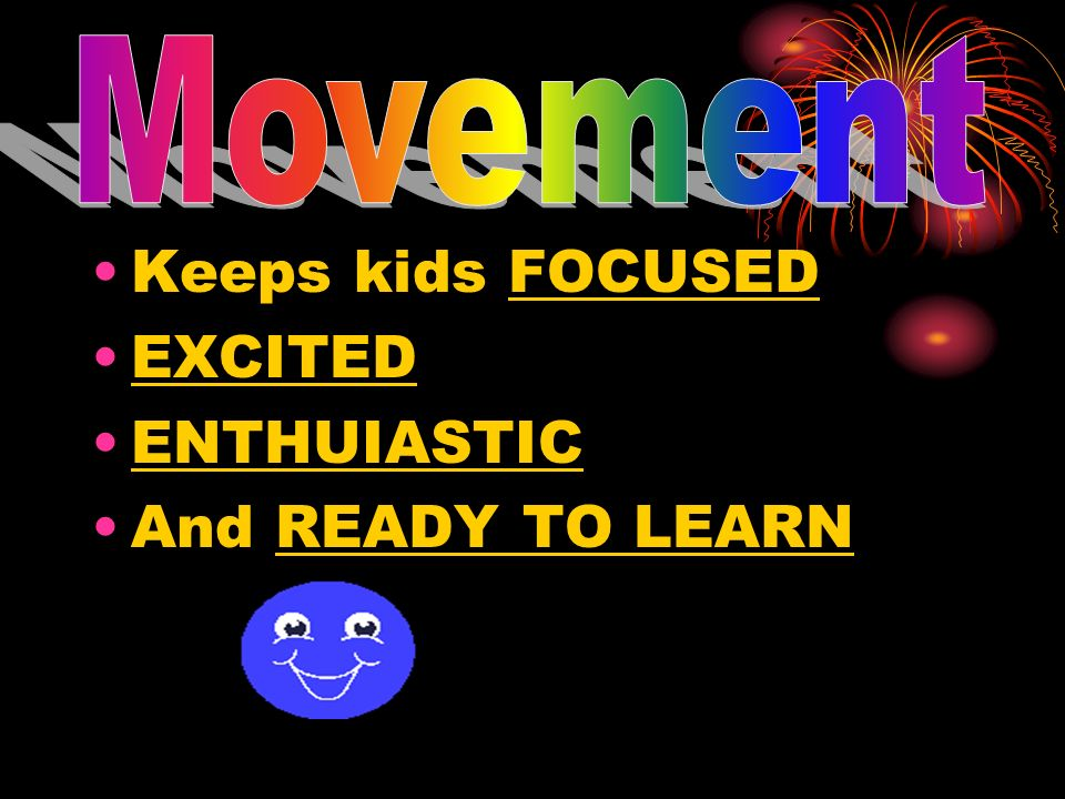 Movement Keeps kids FOCUSED EXCITED ENTHUIASTIC And READY TO LEARN