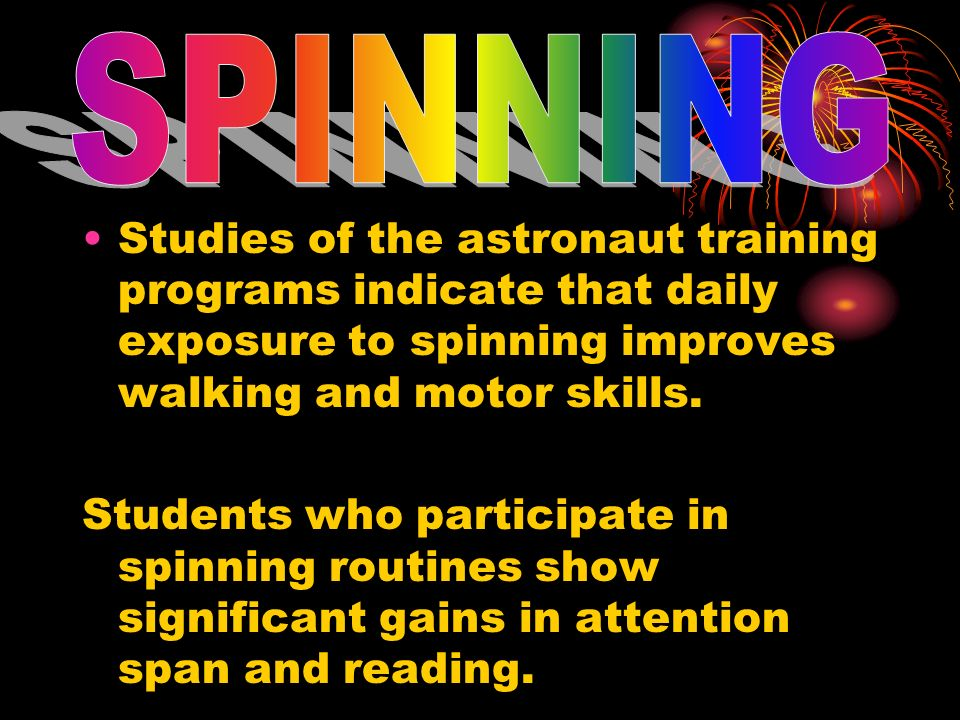 SPINNINGStudies of the astronaut training programs indicate that daily exposure to spinning improves walking and motor skills.