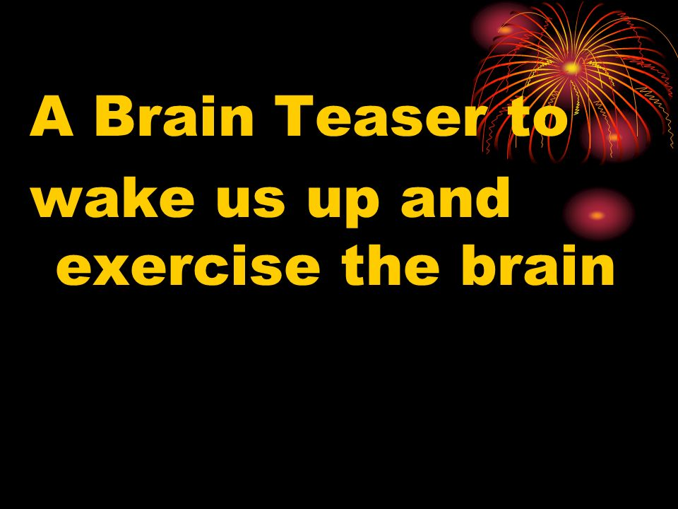 A Brain Teaser to wake us up and exercise the brain