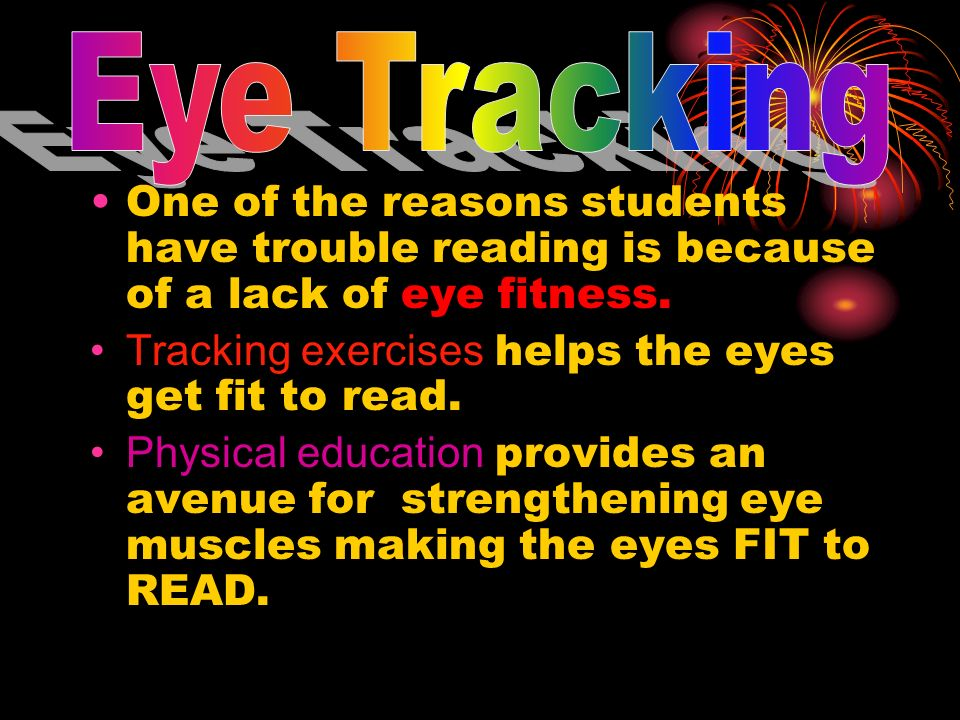 Eye TrackingOne of the reasons students have trouble reading is because of a lack of eye fitness. Tracking exercises helps the eyes get fit to read.