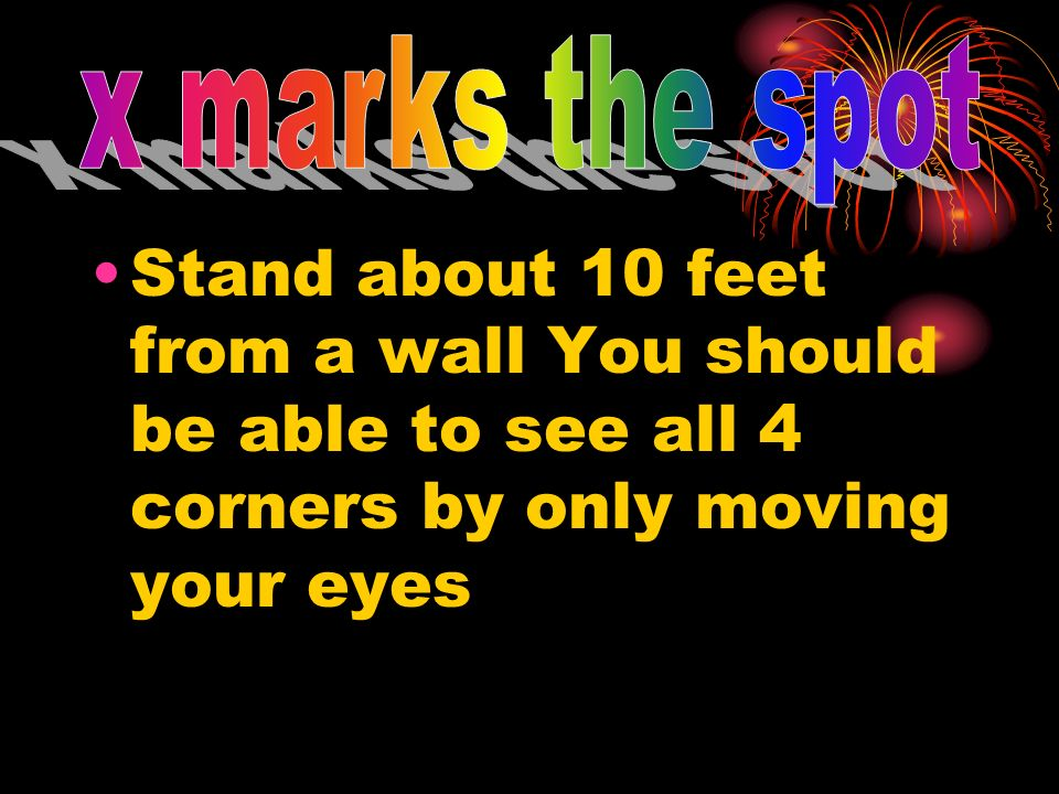 x marks the spot Stand about 10 feet from a wall You should be able to see all 4 corners by only moving your eyes.