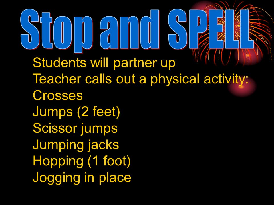 Stop and SPELL Students will partner up. Teacher calls out a physical activity: Crosses. Jumps (2 feet)