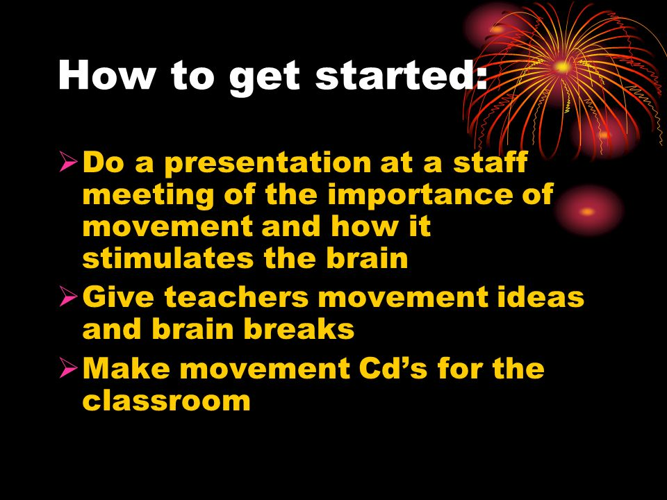 How to get started:Do a presentation at a staff meeting of the importance of movement and how it stimulates the brain.