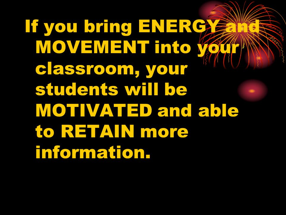 If you bring ENERGY and MOVEMENT into your classroom, your students will be MOTIVATED and able to RETAIN more information.