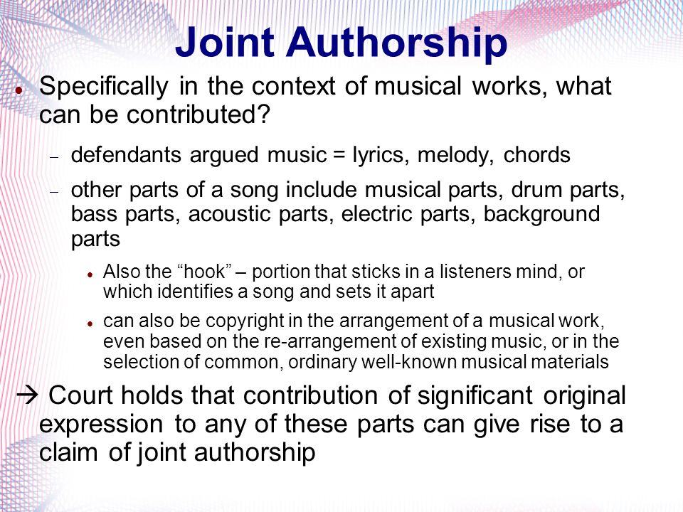 Joint Authorship Specifically in the context of musical works, what can be contributed defendants argued music = lyrics, melody, chords.