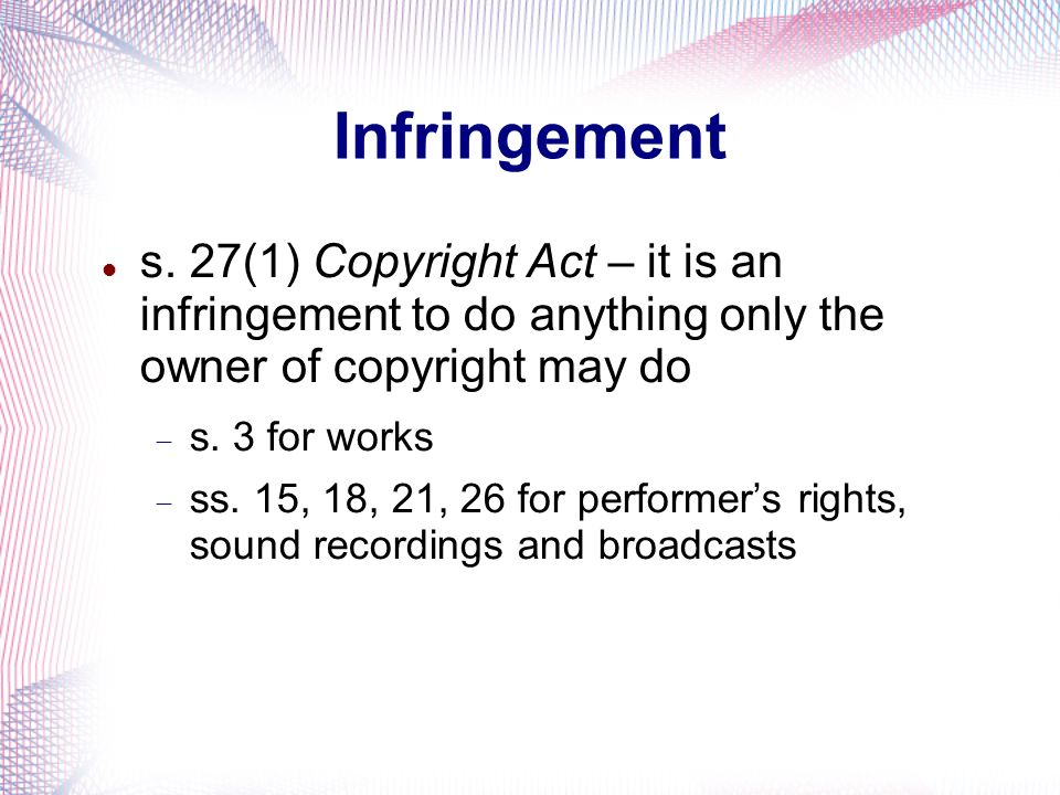 Infringement s. 27(1) Copyright Act – it is an infringement to do anything only the owner of copyright may do.