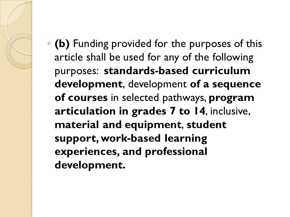 (b) Funding provided for the purposes of this article shall be used for any of the following purposes: standards-based curriculum development, development of a sequence of courses in selected pathways, program articulation in grades 7 to 14, inclusive, material and equipment, student support, work-based learning experiences, and professional development.