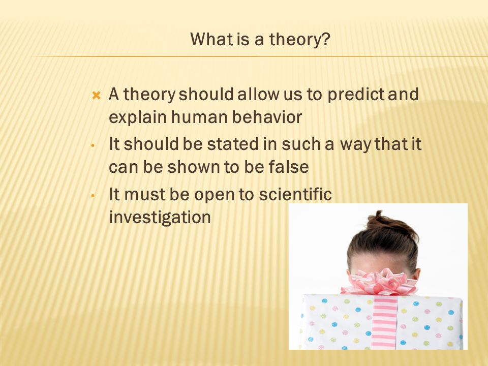 What is a theory A theory should allow us to predict and explain human behavior. It should be stated in such a way that it can be shown to be false.