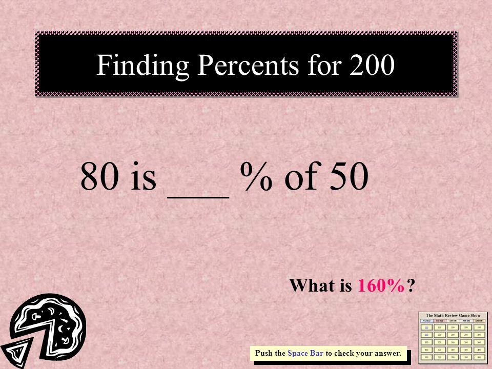 80 is ___ % of 50 Finding Percents for 200 What is 160%
