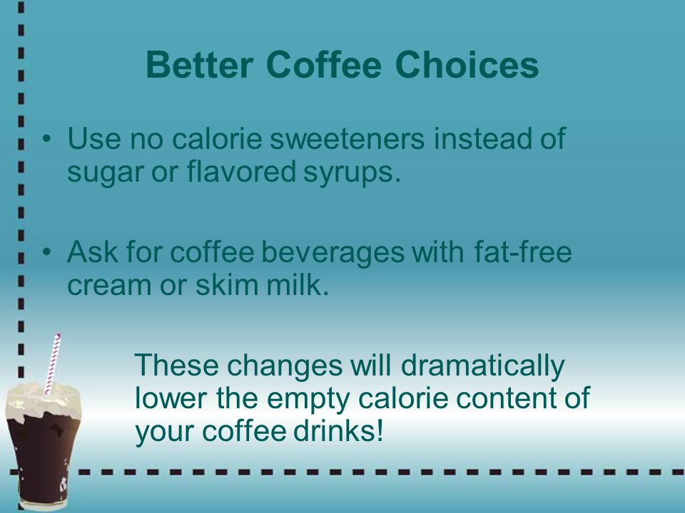 Better Coffee Choices Use no calorie sweeteners instead of sugar or flavored syrups. Ask for coffee beverages with fat-free cream or skim milk.