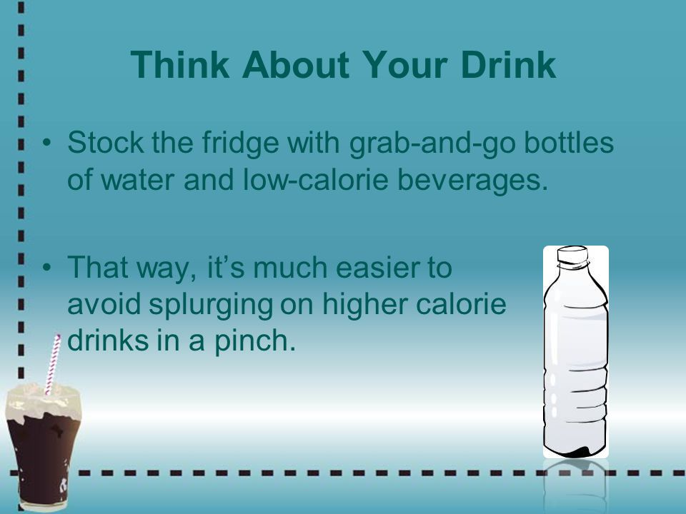 Think About Your Drink Stock the fridge with grab-and-go bottles of water and low-calorie beverages.