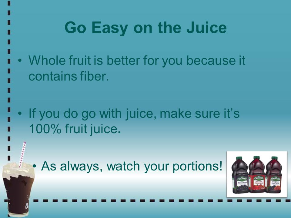 Go Easy on the Juice Whole fruit is better for you because it contains fiber. If you do go with juice, make sure it's 100% fruit juice.