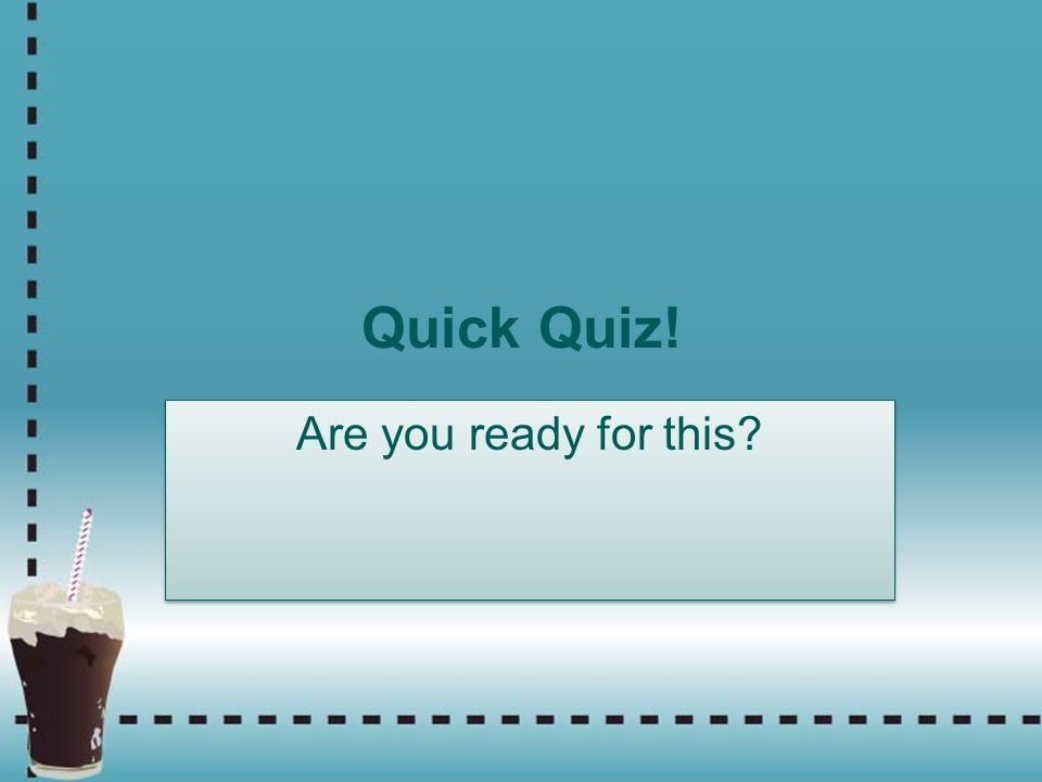 Quick Quiz! Are you ready for this