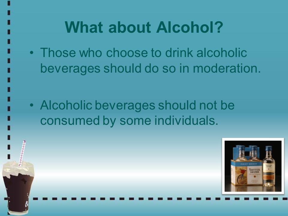 What about Alcohol Those who choose to drink alcoholic beverages should do so in moderation.