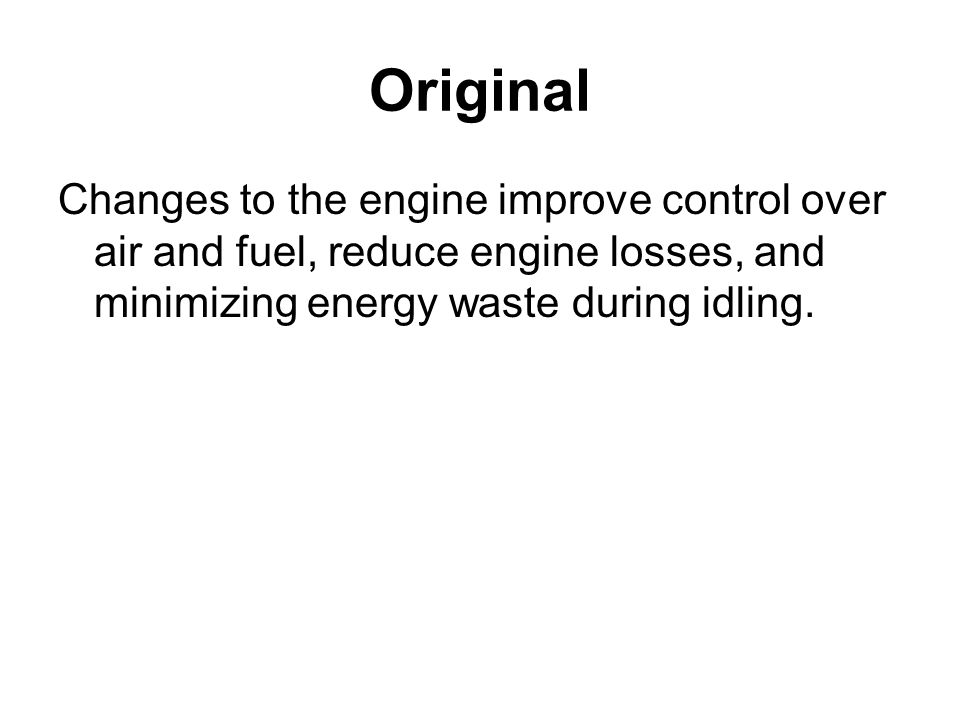 Original Changes to the engine improve control over air and fuel, reduce engine losses, and minimizing energy waste during idling.