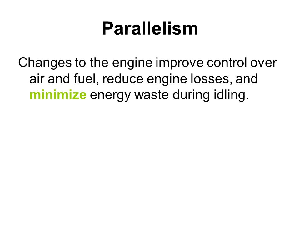 ParallelismChanges to the engine improve control over air and fuel, reduce engine losses, and minimize energy waste during idling.