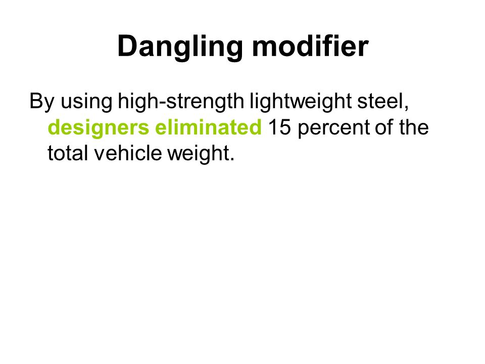 Dangling modifierBy using high-strength lightweight steel, designers eliminated 15 percent of the total vehicle weight.
