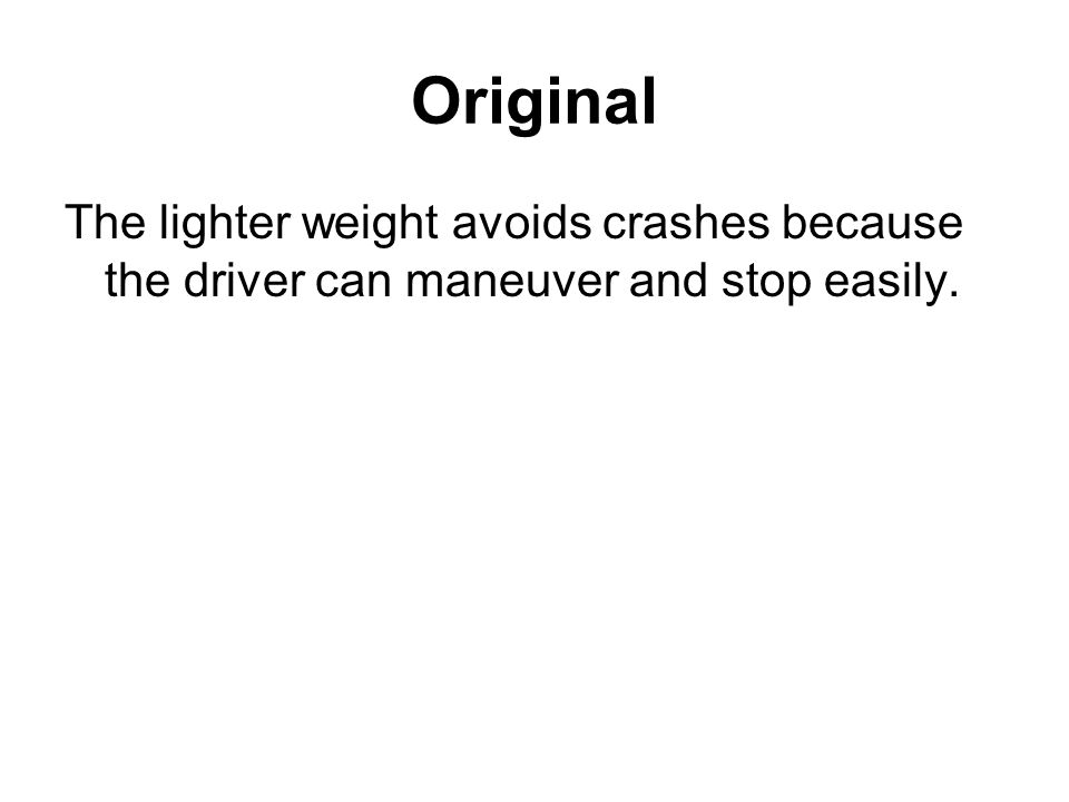 Original The lighter weight avoids crashes because the driver can maneuver and stop easily.